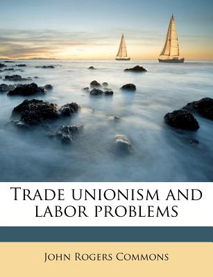 Trade Unionism and Labor Problems - Commons, John Rogers