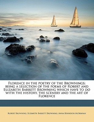Florence in the Poetry of the Brownings; Being a Selection of the Poems of Robert and Elizabeth Barrett Browning Which Have to Do with the History, the Scenery and the Art of Florence - Browning, Robert, and Browning, Elizabeth Barrett, and McMahan, Anna Benneson