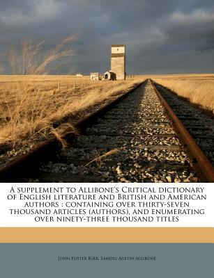 A Supplement to Allibone's Critical Dictionary of English Literature and British and American Authors Volume 1 - Kirk, John Foster