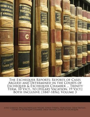 The Exchequer Reports: Reports of Cases Argued and Determined in the Courts of Exchequer & Exchequer Chamber ... Trinity Term, 10 Vict., to [Hilary Vacation, 19 Vict.] Both Inclusive. [1847-1856], Volume 7 - Gordon, John, and Great Britain Court of Exchequer Chambe, Britain Court of Exchequer Chambe (Creator), and Great Britain Court of Exchequer, Britain Court of Exchequer (Creator)