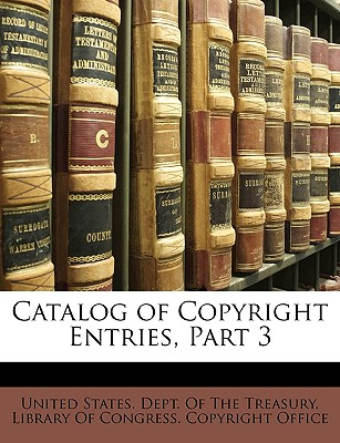 Catalog of Copyright Entries, Part 3 - United States Dept of the Treasury, States Dept of the Treasury (Creator), and Library of Congress Copyright Office, Of Congress Copyright Office (Creator)