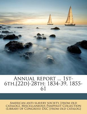 Annual Report ... 1st-6th, [22d]-28th; 1834-39, 1855-61 - American Anti-Slavery Society [From Old (Creator), and Miscellaneous Pamphlet Collection (Libra (Creator)