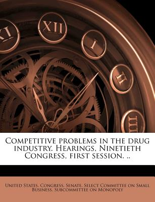 Competitive Problems in the Drug Industry. Hearings, Ninetieth Congress, First Session. .. - United States Congress Senate Select (Creator)