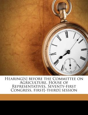 Hearing[s] Before the Committee on Agriculture, House of Representatives, Seventy-First Congress, First[-Third] Session - United States Congress House Committe, States Congress House Committe (Creator)