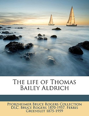 The Life of Thomas Bailey Aldrich - DLC, Pforzheimer Bruce Rogers Collection, and Rogers, Bruce, and Greenslet, Ferris