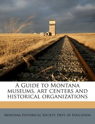 A Guide to Montana Museums, Art Centers and Historical Organizations - Montana Historical Society Dept of Edu (Creator)