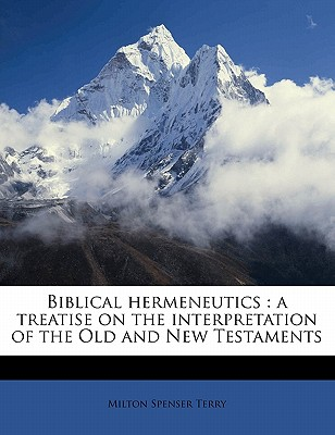 Biblical Hermeneutics: A Treatise on the Interpretation of the Old and New Testaments - Terry, Milton Spenser