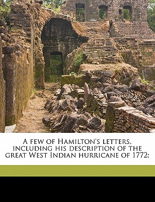 A Few of Hamilton's Letters, Including His Description of the Great West Indian Hurricane of 1772; - Hamilton, Alexander, and Atherton, Gertrude Franklin Horn