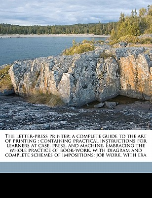 The Letter-Press Printer: A Complete Guide to the Art of Printing; Containing Practical Instructions for Learners at Case, Press, and Machine. Embracing the Whole Practice of Book-Work, with Diagram and Complete Schemes of Impositions; Job Work, with Exa - Gould, Joseph