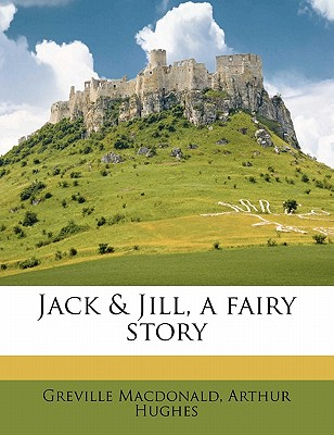 Jack and Jill: A Fairy Story (1913) - MacDonald, Greville, and Hughes, Arthur (Illustrator)
