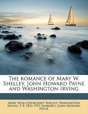 The Romance of Mary W. Shelley, John Howard Payne and Washington Irving - Shelley, Mary Wollstonecraft