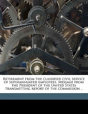 Retirement from the Classified Civil Service of Superannuated Employees. Message from the President of the United States Transmitting Report of the Commission .. - United States President's Commission on (Creator)