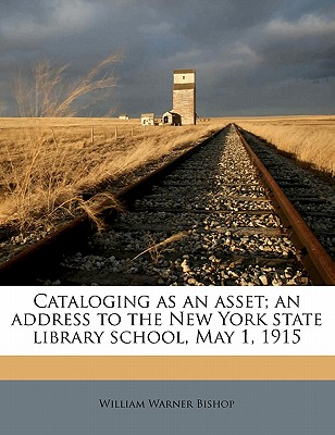 Cataloging as an Asset; An Address to the New York State Library School, May 1, 1915 - Bishop, William Warner