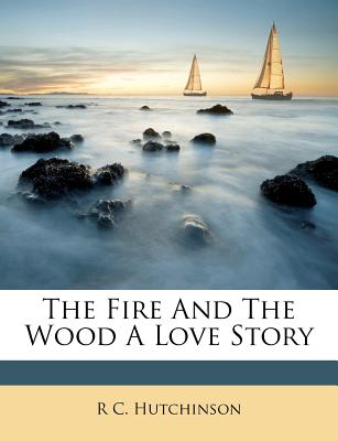 The Fire and the Wood a Love Story - Hutchinson, R C