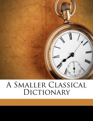 A Smaller Classical Dictionary - Smith, William