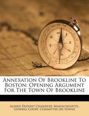 Annexation of Brookline to Boston: Opening Argument for the Town of Brookline Before the Committee on Towns of the Massachusetts Legislature, Thursday - Chandler, Alfred DuPont, Jr.