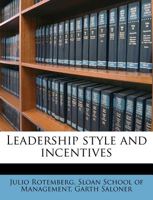 Leadership Style and Incentives - Rotemberg, Julio, and Saloner, Garth, and Sloan School of Management (Creator)