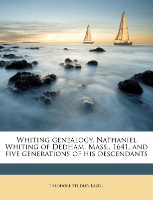 Whiting Genealogy. Nathaniel Whiting of Dedham, Mass., 1641, and Five Generations of His Descendants Volume 1 - Lazell, Theodore Studley