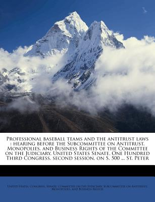Professional Baseball Teams and the Antitrust Laws: Hearing Before the Subcommittee on Antitrust, Monopolies, and Business Rights of the Committee on the Judiciary, United States Senate, One Hundred Third Congress, Second Session, on S. 500 ... St. Peter - United States Congress Senate Committ (Creator)