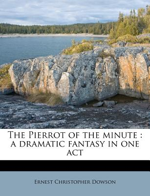 The Pierrot of the Minute: A Dramatic Fantasy in One Act - Dowson, Ernest Christopher