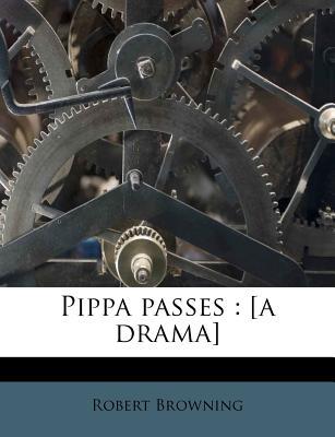 Pippa Passes: [A Drama] - Browning, Robert