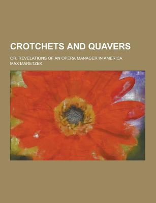 Crotchets and Quavers; Or, Revelations of an Opera Manager in America - Maretzek, Max