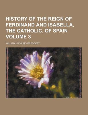 History of the Reign of Ferdinand and Isabella, the Catholic, of Spain Volume 3 - Prescott, William Hickling