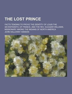 The Lost Prince; Facts Tending to Prove the Identity of Louis the Seventeenth, of France, and the REV. Eleazar Williams, Missionary Among the Indians - Hanson, John Halloway