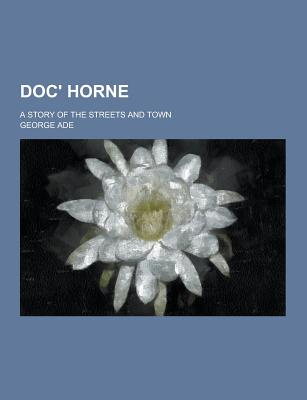 Doc' Horne; A Story of the Streets and Town - Ade, George