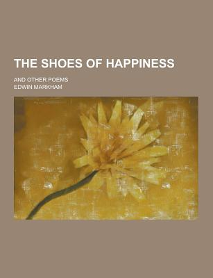 The Shoes of Happiness; And Other Poems - Markham, Edwin