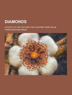 Diamonds; A Study of the Factors That Govern Their Value - Wade, Frank Bertram
