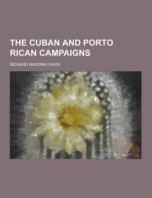 The Cuban and Porto Rican Campaigns - Davis, Richard Harding