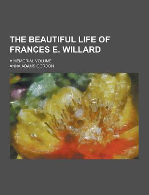 The Beautiful Life of Frances E. Willard; A Memorial Volume - Gordon, Anna Adams