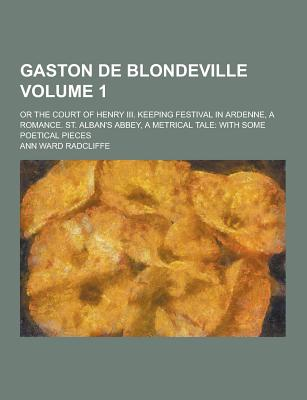 Gaston de Blondeville; Or the Court of Henry III. Keeping Festival in Ardenne, a Romance. St. Alban's Abbey, a Metrical Tale: With Some Poetical Piece - Radcliffe, Ann Ward
