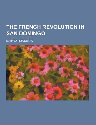 The French Revolution in San Domingo - Stoddard, Lothrop
