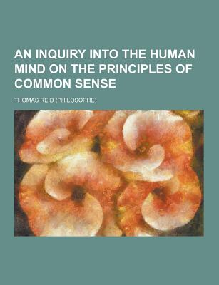An Inquiry Into the Human Mind on the Principles of Common Sense - Reid, Thomas