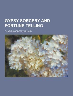 Gypsy Sorcery and Fortune Telling - Leland, Charles Godfrey