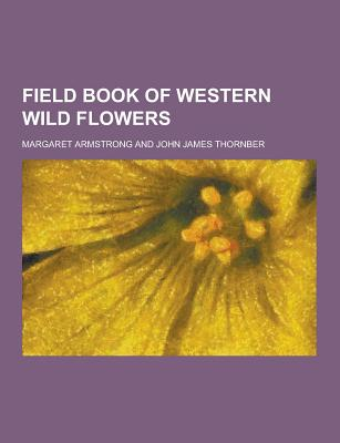 Field Book of Western Wild Flowers - Armstrong, Margaret