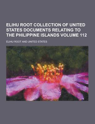 Elihu Root Collection of United States Documents Relating to the Philippine Islands Volume 112 - Root, Elihu