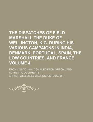 The Dispatches of Field Marshall the Duke of Wellington, K.G. During His Various Campaigns in India, Denmark, Portugal, Spain, the Low - Wellington, Arthur Wellesley
