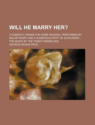 Will He Marry Her?; A Domestic Drama for Home Reading, Performed by Major Penny and a Numerous Staff of Auxiliaries ... the Music by the Twins Themselves - Peck, George Wilbur