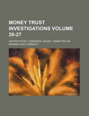 Money Trust Investigations Volume 20-27 - Currency, United States Congress