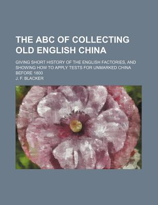 The ABC of Collecting Old English China: Giving Short History of the English Factories, and Showing How to Apply Tests for Unmarked China Before 1800 - Blacker, J F