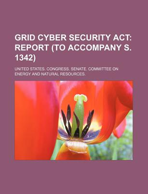 Grid Cyber Security ACT: Report (to Accompany S. 1342) - United States Congress Senate