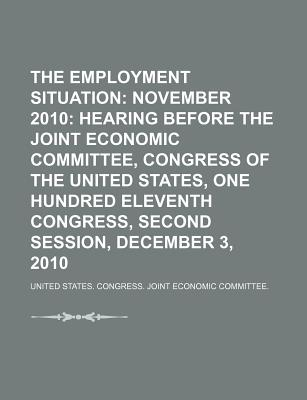 The Employment Situation: November 2010: Hearing Before the Joint Economic Committee, Congress of the United States - United States Congress Joint