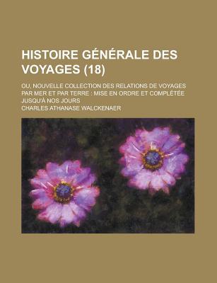 Histoire G N Rale Des Voyages Ou Nouvelle Collection Des Relations de Voyages Par Mer Et Par Terre... - Walckenaer, Charles Athanase