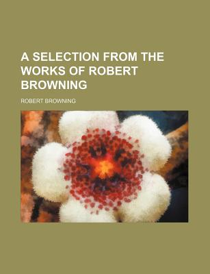 A Selection from the Works of Robert Browning - Browning, Robert