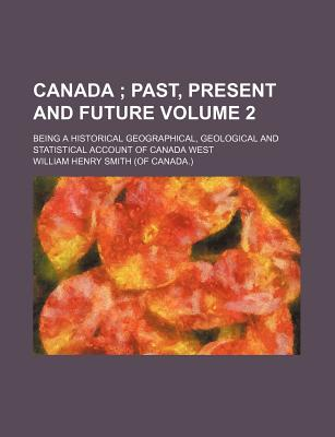 Canada Volume 2; Past, Present and Future. Being a Historical Geographical, Geological and Statistical Account of Canada West - Smith, William Henry