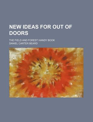 New Ideas for Out of Doors: The Field and Forest Handy Book - Beard, Daniel Carter