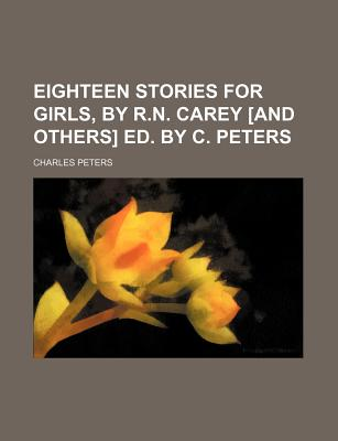 Eighteen Stories for Girls, by R.N. Carey [And Others] Ed. by C. Peters - Peters, Charles